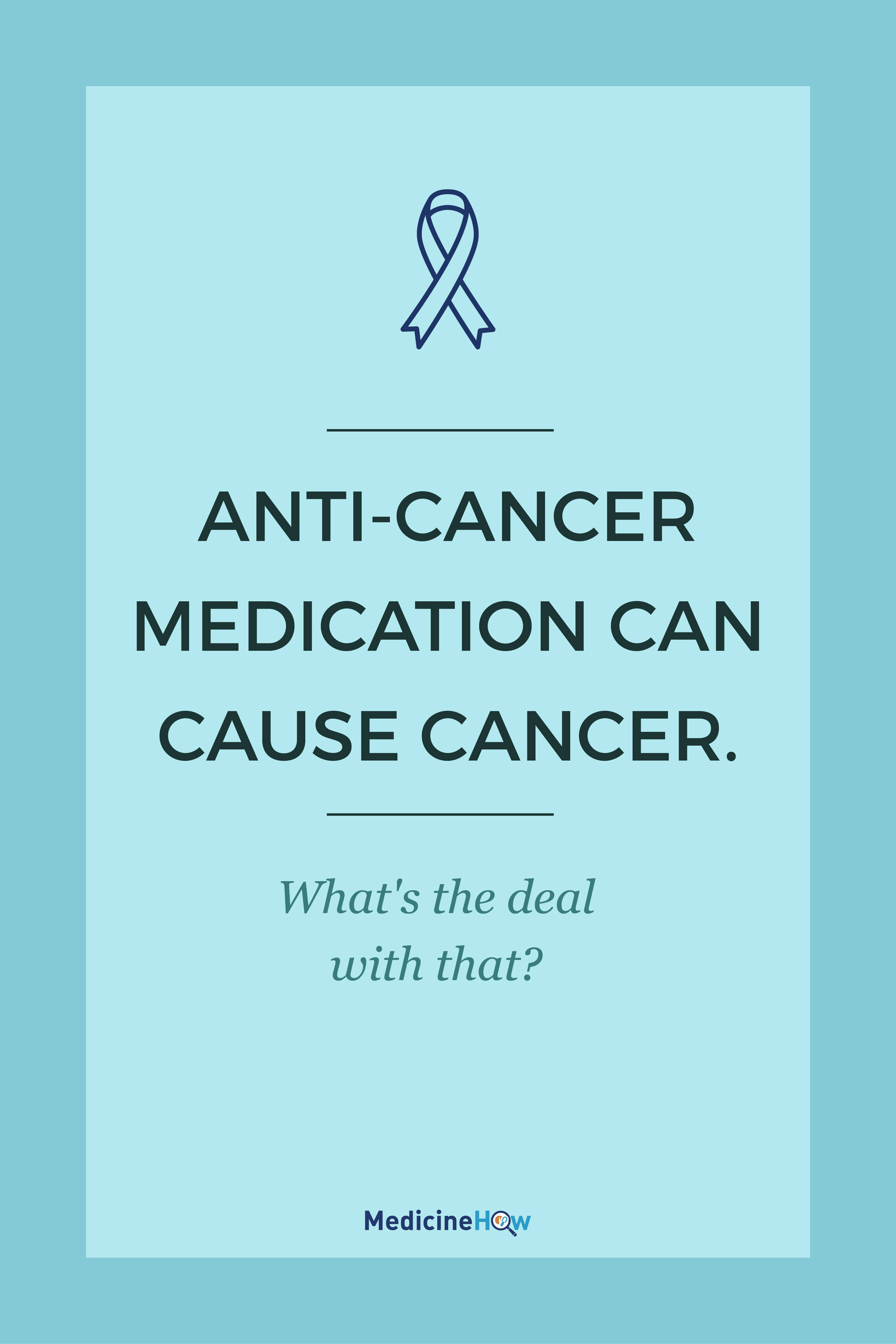 Anti-Cancer Medication Can Cause Cancer. What's the deal with that?