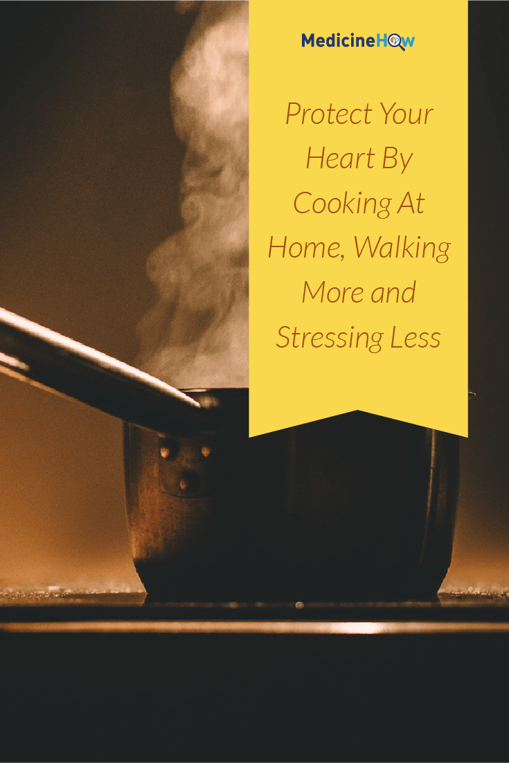 Protect Your Heart By Cooking At Home, Walking More and Stressing Less